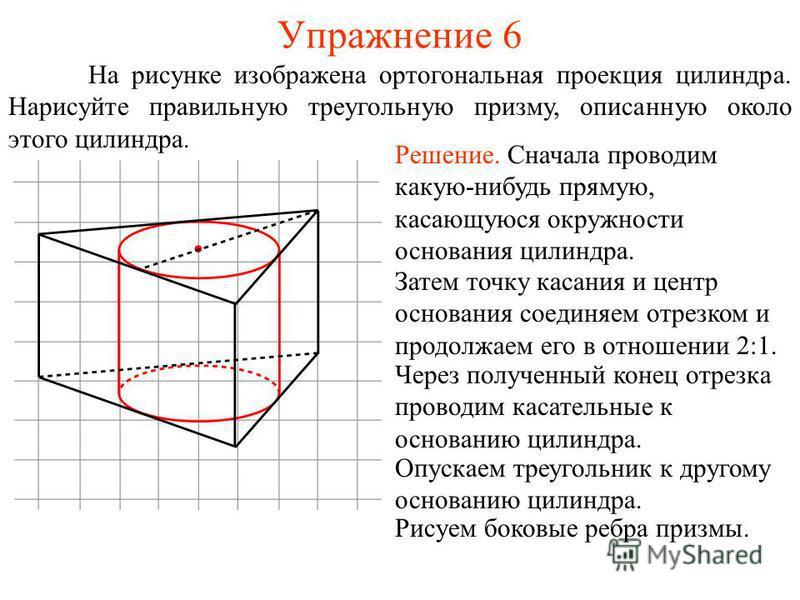 Упражнение 6 На рисунке изображена ортогональная проекция цилиндра. Нарисуйте правильную треугольную призму, описанную около этого цилиндра. Решение. Сначала проводим какую-нибудь прямую, касающуюся окружности основания цилиндра. Затем точку касания