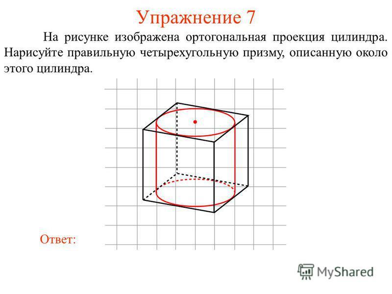 Упражнение 7 На рисунке изображена ортогональная проекция цилиндра. Нарисуйте правильную четырехугольную призму, описанную около этого цилиндра. Ответ: