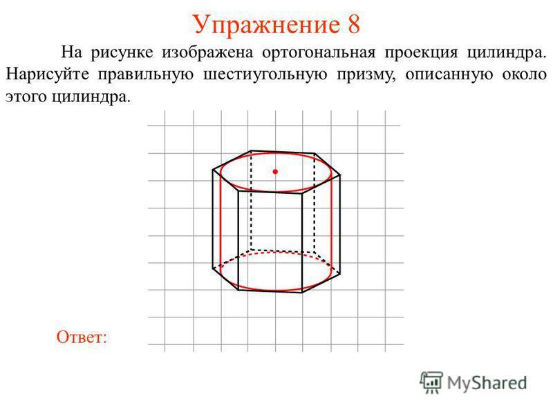 Упражнение 8 На рисунке изображена ортогональная проекция цилиндра. Нарисуйте правильную шестиугольную призму, описанную около этого цилиндра. Ответ: