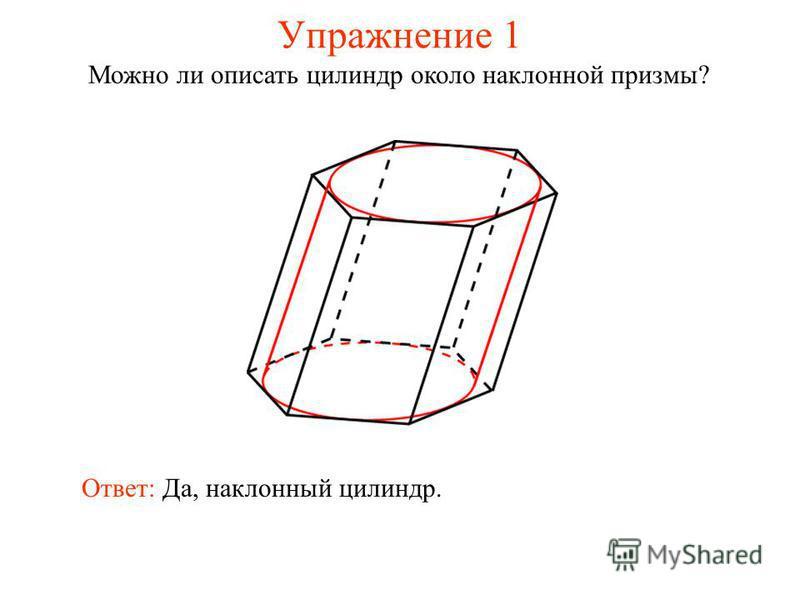 Упражнение 1 Можно ли описать цилиндр около наклонной призмы? Ответ: Да, наклонный цилиндр.