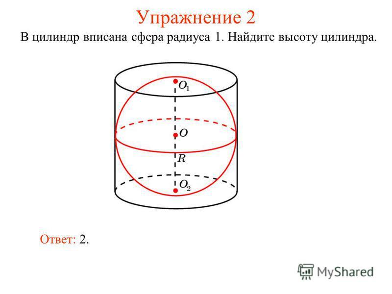 Упражнение 2 В цилиндр вписана сфера радиуса 1. Найдите высоту цилиндра. Ответ: 2.