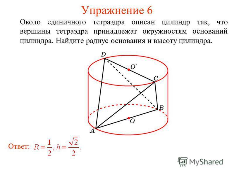 Упражнение 6 Около единичного тетраэдра описан цилиндр так, что вершины тетраэдра принадлежат окружностям оснований цилиндра. Найдите радиус основания и высоту цилиндра. Ответ: