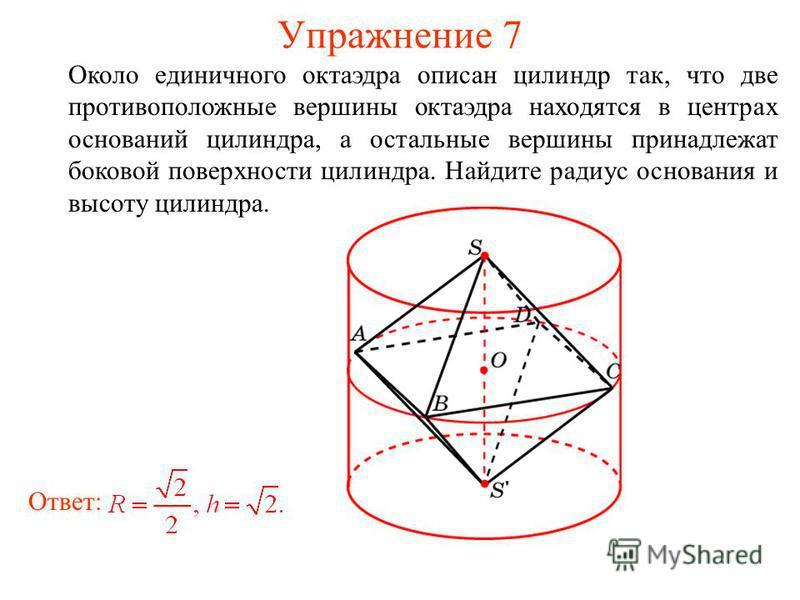 Упражнение 7 Около единичного октаэдра описан цилиндр так, что две противоположные вершины октаэдра находятся в центрах оснований цилиндра, а остальные вершины принадлежат боковой поверхности цилиндра. Найдите радиус основания и высоту цилиндра. Отве