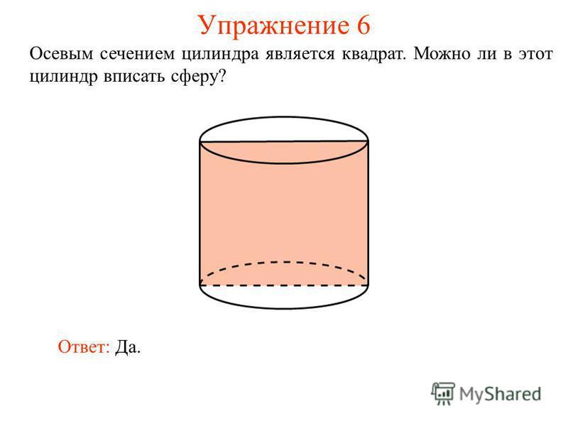 Упражнение 6 Осевым сечением цилиндра является квадрат. Можно ли в этот цилиндр вписать сферу? Ответ: Да.