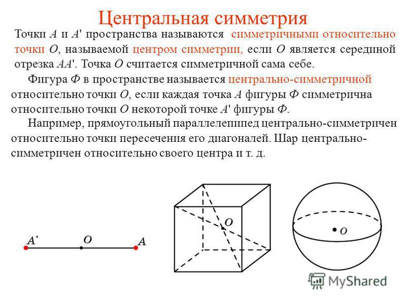 Центральная симметрия Точки A и A' пространства называются симметричными относительно точки O, называемой центром симметрии, если O является серединой отрезка AA'. Точка O считается симметричной сама себе. Фигура Ф в пространстве называется центральн