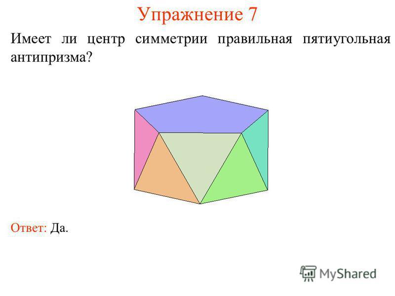 Упражнение 7 Имеет ли центр симметрии правильная пятиугольная антипризма? Ответ: Да.