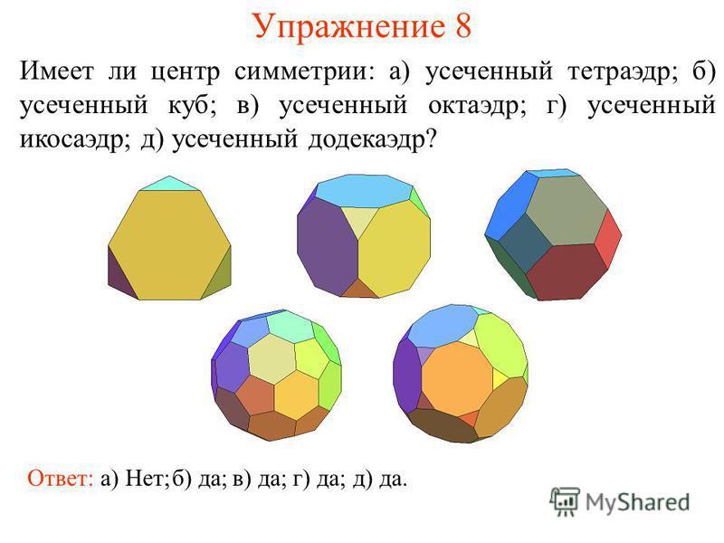 Упражнение 8 Имеет ли центр симметрии: а) усеченный тетраэдр; б) усеченный куб; в) усеченный октаэдр; г) усеченный икосаэдр; д) усеченный додекаэдр? Ответ: а) Нет;б) да;в) да;г) да;д) да.