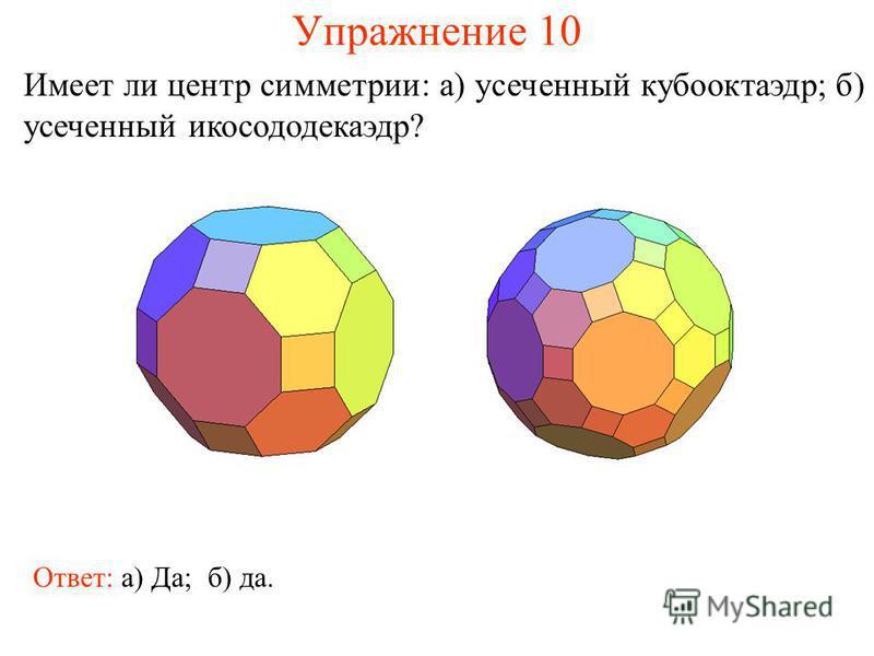 Упражнение 10 Имеет ли центр симметрии: а) усеченный кубооктаэдр; б) усеченный икосододекаэдр? Ответ: а) Да;б) да.