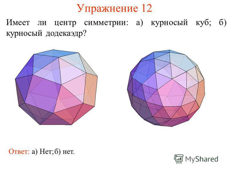 Упражнение 12 Имеет ли центр симметрии: а) курносый куб; б) курносый додекаэдр? Ответ: а) Нет;б) нет.