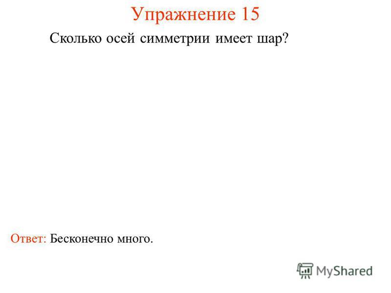 Упражнение 15 Сколько осей симметрии имеет шар? Ответ: Бесконечно много.