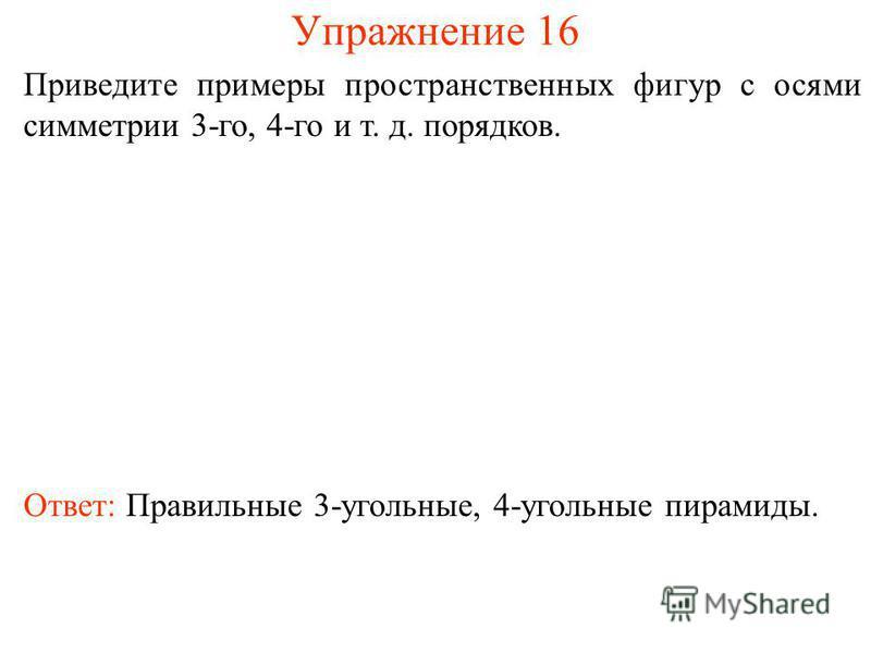 Упражнение 16 Приведите примеры пространственных фигур с осями симметрии 3-го, 4-го и т. д. порядков. Ответ: Правильные 3-угольные, 4-угольные пирамиды.
