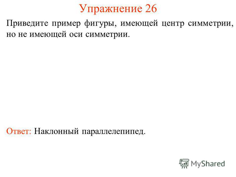 Упражнение 26 Приведите пример фигуры, имеющей центр симметрии, но не имеющей оси симметрии. Ответ: Наклонный параллелепипед.