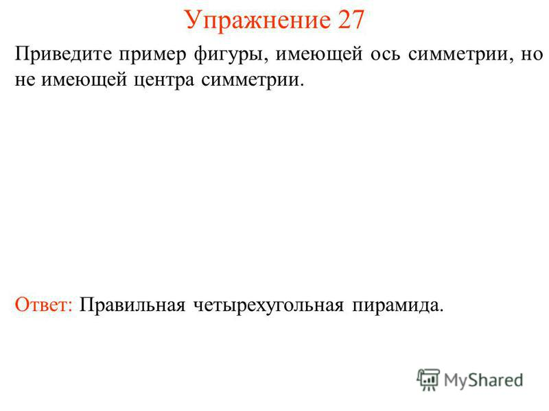 Упражнение 27 Приведите пример фигуры, имеющей ось симметрии, но не имеющей центра симметрии. Ответ: Правильная четырехугольная пирамида.