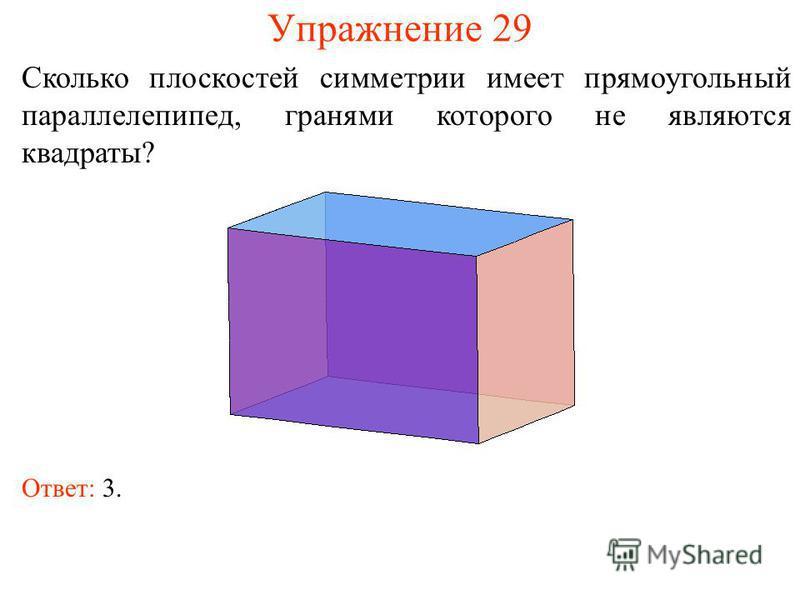 Упражнение 29 Сколько плоскостей симметрии имеет прямоугольный параллелепипед, гранями которого не являются квадраты? Ответ: 3.
