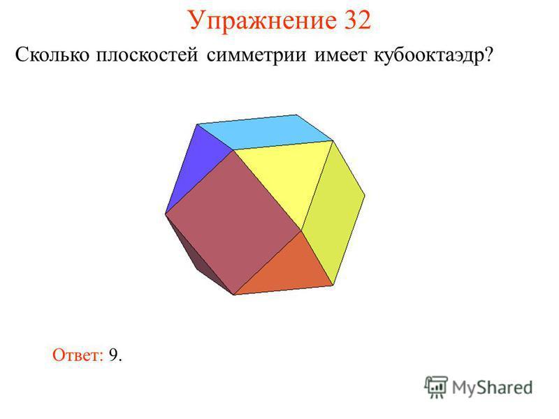 Упражнение 32 Сколько плоскостей симметрии имеет кубооктаэдр? Ответ: 9.