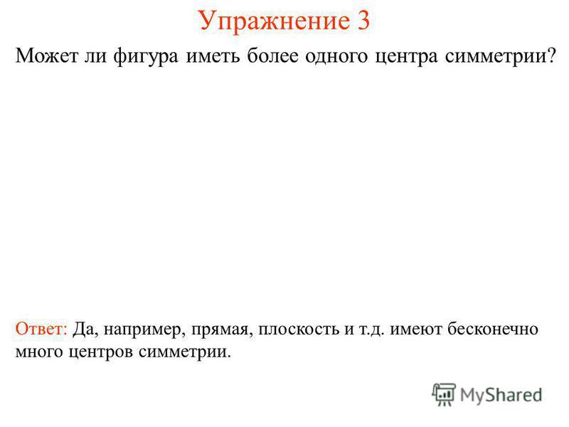 Упражнение 3 Может ли фигура иметь более одного центра симметрии? Ответ: Да, например, прямая, плоскость и т.д. имеют бесконечно много центров симметрии.