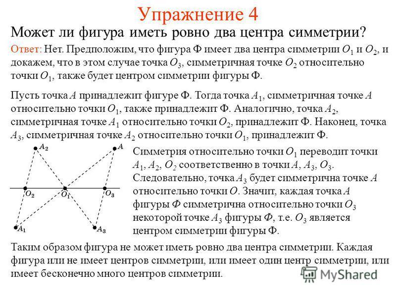 Упражнение 4 Может ли фигура иметь ровно два центра симметрии? Ответ: Нет. Предположим, что фигура Ф имеет два центра симметрии O 1 и O 2, и докажем, что в этом случае точка O 3, симметричная точке O 2 относительно точки O 1, также будет центром симм
