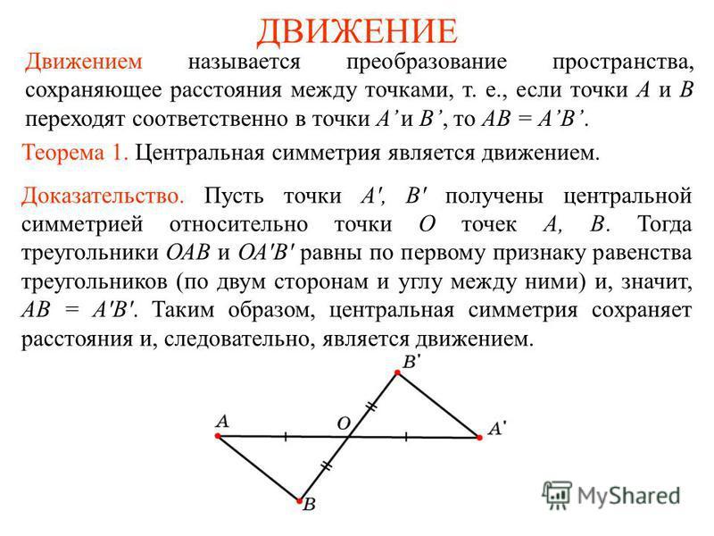 ДВИЖЕНИЕ Движением называется преобразование пространства, сохраняющее расстояния между точками, т. е., если точки A и B переходят соответственно в точки A и B, то AB = AB. Теорема 1. Центральная симметрия является движением. Доказательство. Пусть то