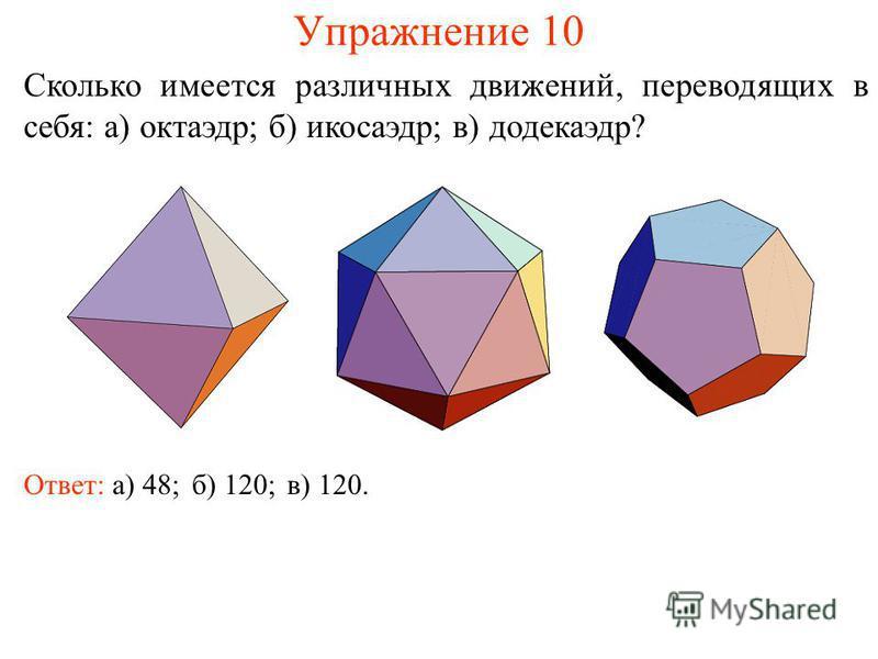 Упражнение 10 Сколько имеется различных движений, переводящих в себя: а) октаэдр; б) икосаэдр; в) додекаэдр? Ответ: а) 48;б) 120;в) 120.