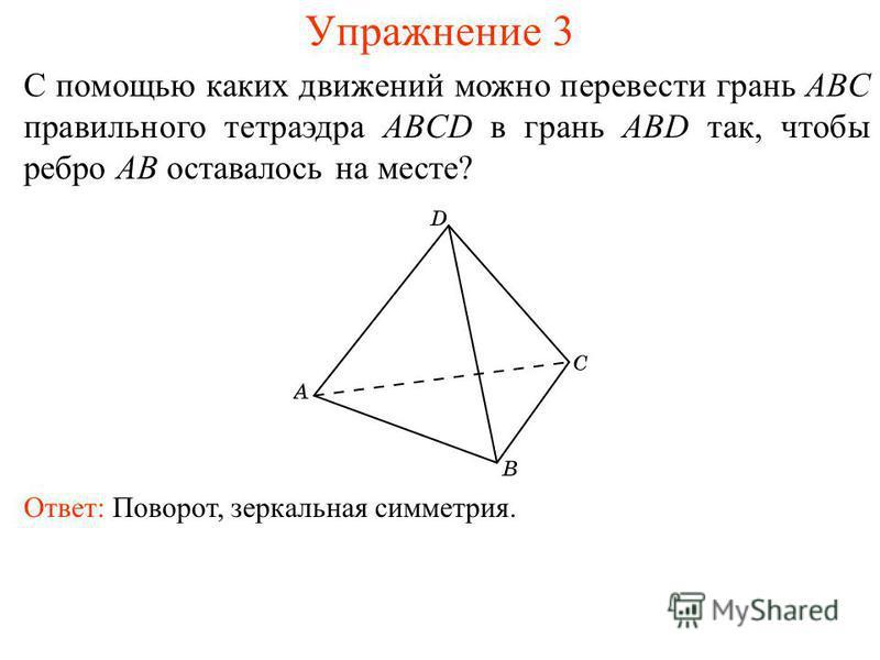 Упражнение 3 С помощью каких движений можно перевести грань ABC правильного тетраэдра ABCD в грань ABD так, чтобы ребро AB оставалось на месте? Ответ: Поворот, зеркальная симметрия.