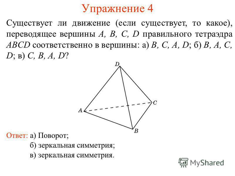 Упражнение 4 Существует ли движение (если существует, то какое), переводящее вершины A, B, C, D правильного тетраэдра ABCD соответственно в вершины: а) B, C, A, D; б) B, A, C, D; в) C, B, A, D? Ответ: а) Поворот; б) зеркальная симметрия; в) зеркальна