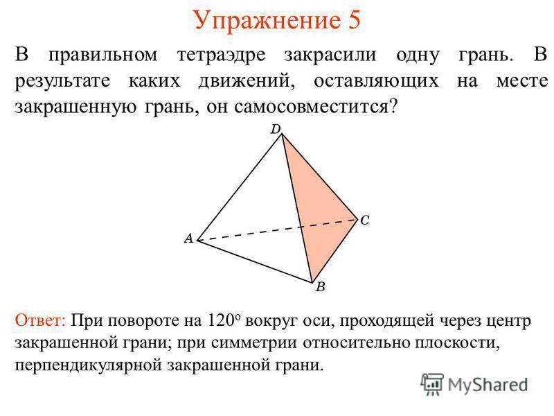 Упражнение 5 В правильном тетраэдре закрасили одну грань. В результате каких движений, оставляющих на месте закрашенную грань, он самосовместится? Ответ: При повороте на 120 о вокруг оси, проходящей через центр закрашенной грани; при симметрии относи