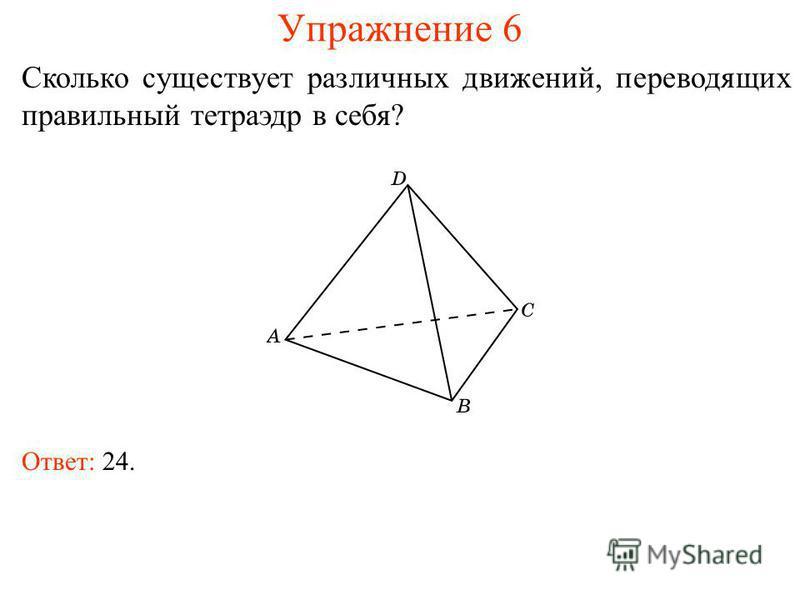 Упражнение 6 Сколько существует различных движений, переводящих правильный тетраэдр в себя? Ответ: 24.