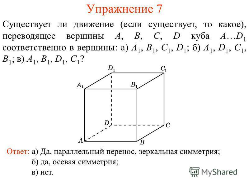 Упражнение 7 Существует ли движение (если существует, то какое), переводящее вершины A, B, C, D куба A…D 1 соответственно в вершины: а) A 1, B 1, C 1, D 1 ; б) A 1, D 1, C 1, B 1 ; в) A 1, B 1, D 1, C 1 ? Ответ: а) Да, параллельный перенос, зеркальна