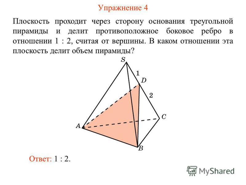 Упражнение 4 Плоскость проходит через сторону основания треугольной пирамиды и делит противоположное боковое ребро в отношении 1 : 2, считая от вершины. В каком отношении эта плоскость делит объем пирамиды? Ответ: 1 : 2.