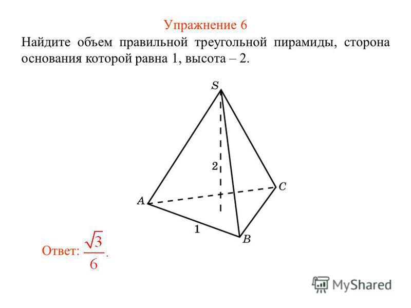 Упражнение 6 Найдите объем правильной треугольной пирамиды, сторона основания которой равна 1, высота – 2. Ответ: