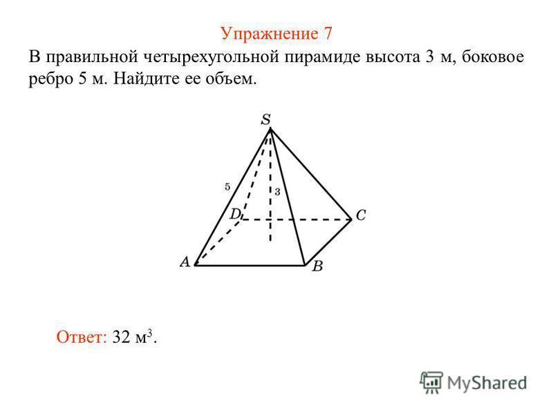 Упражнение 7 В правильной четырехугольной пирамиде высота 3 м, боковое ребро 5 м. Найдите ее объем. Ответ: 32 м 3.