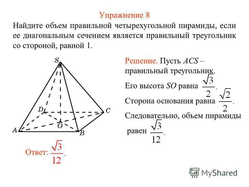 Упражнение 8 Найдите объем правильной четырехугольной пирамиды, если ее диагональным сечением является правильный треугольник со стороной, равной 1. Ответ: Решение. Пусть ACS – правильный треугольник. Его высота SO равна Сторона основания равна Следо