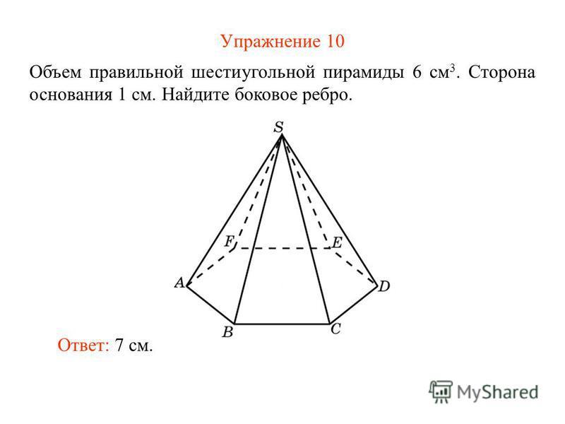 Упражнение 10 Объем правильной шестиугольной пирамиды 6 см 3. Сторона основания 1 см. Найдите боковое ребро. Ответ: 7 см.