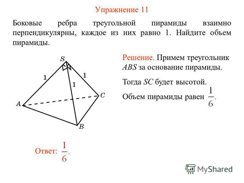 Упражнение 11 Боковые ребра треугольной пирамиды взаимно перпендикулярны, каждое из них равно 1. Найдите объем пирамиды. Ответ: Решение. Примем треугольник ABS за основание пирамиды. Тогда SC будет высотой. Объем пирамиды равен