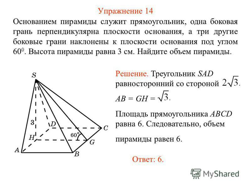 Упражнение 14 Основанием пирамиды служит прямоугольник, одна боковая грань перпендикулярна плоскости основания, а три другие боковые грани наклонены к плоскости основания под углом 60 0. Высота пирамиды равна 3 см. Найдите объем пирамиды. Ответ: 6. Р