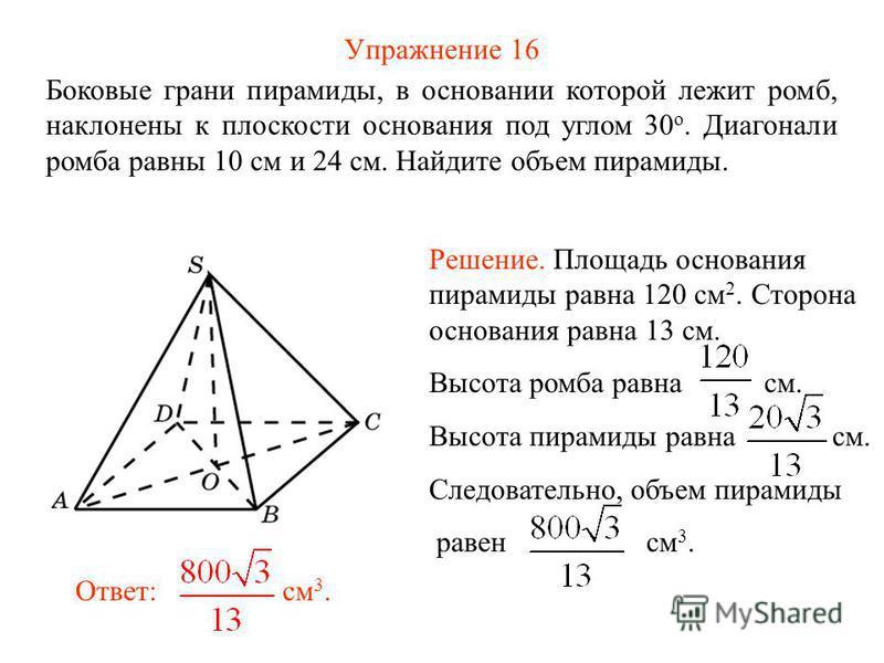 Упражнение 16 Боковые грани пирамиды, в основании которой лежит ромб, наклонены к плоскости основания под углом 30 о. Диагонали ромба равны 10 см и 24 см. Найдите объем пирамиды. Ответ: см 3. Решение. Площадь основания пирамиды равна 120 см 2. Сторон