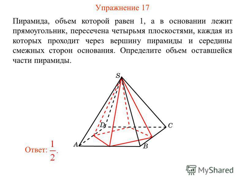 Упражнение 17 Пирамида, объем которой равен 1, а в основании лежит прямоугольник, пересечена четырьмя плоскостями, каждая из которых проходит через вершину пирамиды и середины смежных сторон основания. Определите объем оставшейся части пирамиды. Отве