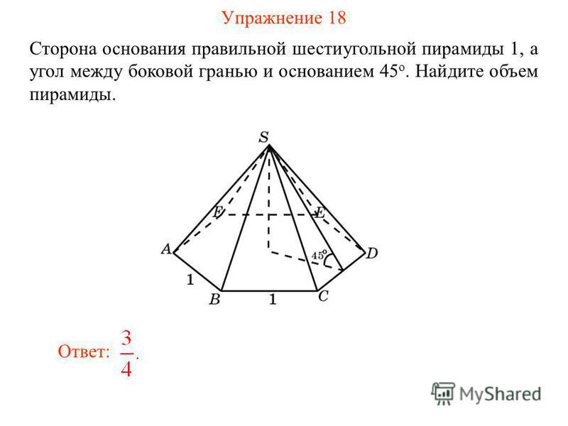 Упражнение 18 Сторона основания правильной шестиугольной пирамиды 1, а угол между боковой гранью и основанием 45 о. Найдите объем пирамиды. Ответ: