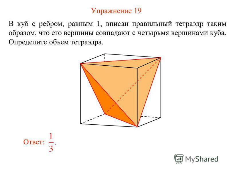 Упражнение 19 В куб с ребром, равным 1, вписан правильный тетраэдр таким образом, что его вершины совпадают с четырьмя вершинами куба. Определите объем тетраэдра. Ответ: