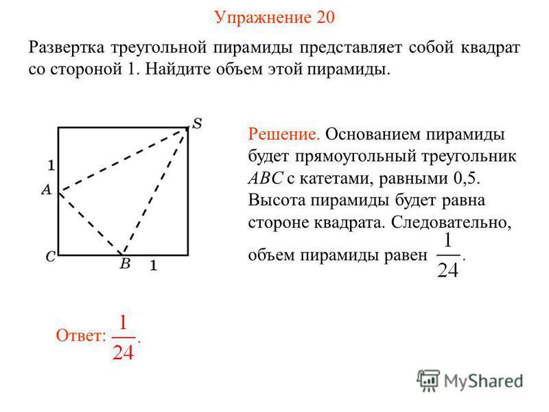 Упражнение 20 Развертка треугольной пирамиды представляет собой квадрат со стороной 1. Найдите объем этой пирамиды. Ответ: Решение. Основанием пирамиды будет прямоугольный треугольник ABC с катетами, равными 0,5. Высота пирамиды будет равна стороне к