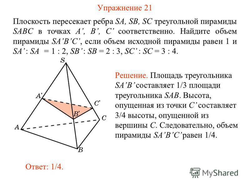 Упражнение 21 Плоскость пересекает ребра SA, SB, SC треугольной пирамиды SABC в точках A, B, C соответственно. Найдите объем пирамиды SABC, если объем исходной пирамиды равен 1 и SA : SA = 1 : 2, SB : SB = 2 : 3, SC : SC = 3 : 4. Ответ: 1/4. Решение.