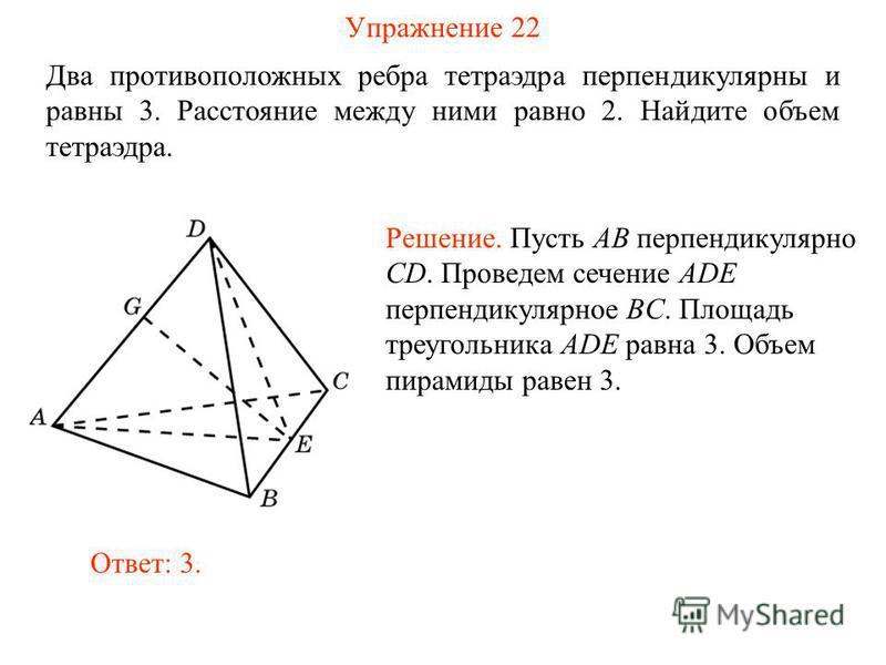 Упражнение 22 Два противоположных ребра тетраэдра перпендикулярны и равны 3. Расстояние между ними равно 2. Найдите объем тетраэдра. Ответ: 3. Решение. Пусть AB перпендикулярно CD. Проведем сечение ADE перпендикулярное BC. Площадь треугольника ADE ра