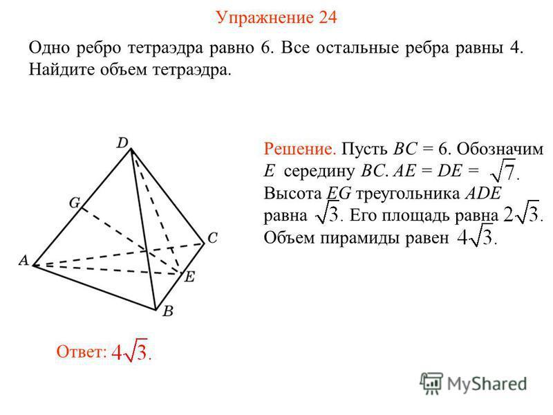 Упражнение 24 Одно ребро тетраэдра равно 6. Все остальные ребра равны 4. Найдите объем тетраэдра. Ответ: Решение. Пусть BC = 6. Обозначим E середину BC. AE = DE = Высота EG треугольника ADE равна Его площадь равна Объем пирамиды равен
