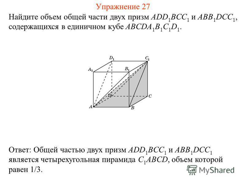 Найдите объем общей части двух призм ADD 1 BCC 1 и ABB 1 DCC 1, содержащихся в единичном кубе ABCDA 1 B 1 C 1 D 1. Ответ: Общей частью двух призм ADD 1 BCC 1 и ABB 1 DCC 1 является четырехугольная пирамида C 1 ABCD, объем которой равен 1/3. Упражнени