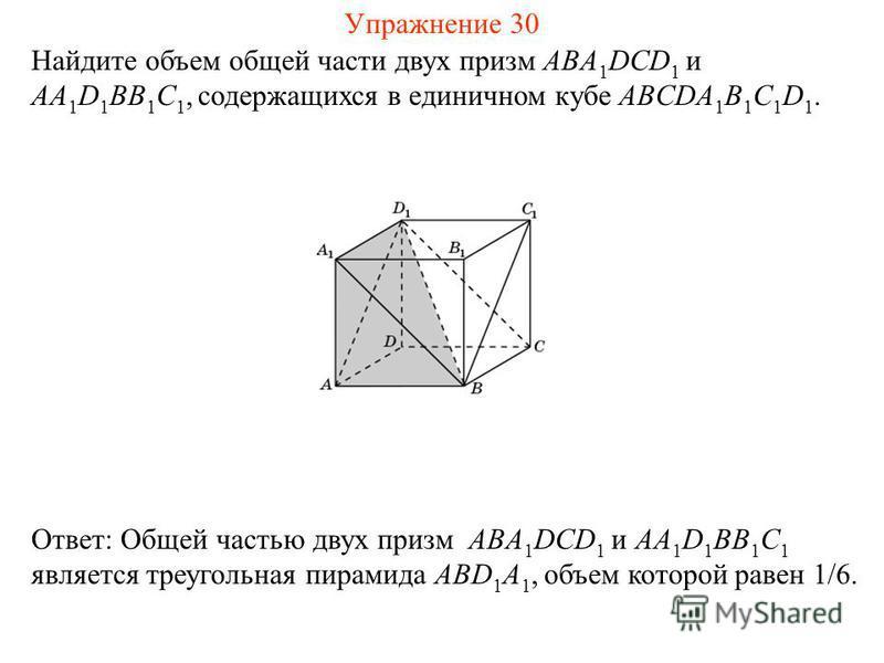 Найдите объем общей части двух призм ABA 1 DCD 1 и AA 1 D 1 BB 1 C 1, содержащихся в единичном кубе ABCDA 1 B 1 C 1 D 1. Ответ: Общей частью двух призм ABA 1 DCD 1 и AA 1 D 1 BB 1 C 1 является треугольная пирамида ABD 1 A 1, объем которой равен 1/6.