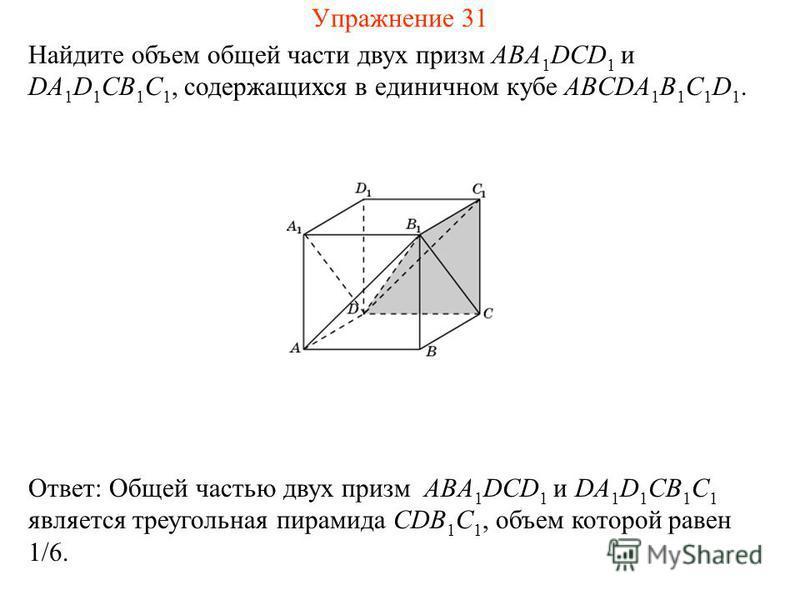 Найдите объем общей части двух призм ABA 1 DCD 1 и DA 1 D 1 CB 1 C 1, содержащихся в единичном кубе ABCDA 1 B 1 C 1 D 1. Ответ: Общей частью двух призм ABA 1 DCD 1 и DA 1 D 1 CB 1 C 1 является треугольная пирамида CDB 1 C 1, объем которой равен 1/6.