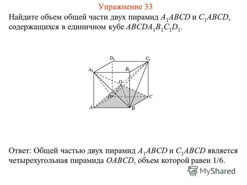 Найдите объем общей части двух пирамид A 1 ABCD и C 1 ABCD, содержащихся в единичном кубе ABCDA 1 B 1 C 1 D 1. Ответ: Общей частью двух пирамид A 1 ABCD и C 1 ABCD является четырехугольная пирамида OABCD, объем которой равен 1/6. Упражнение 33
