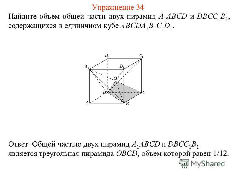 Найдите объем общей части двух пирамид A 1 ABCD и DBCC 1 B 1, содержащихся в единичном кубе ABCDA 1 B 1 C 1 D 1. Ответ: Общей частью двух пирамид A 1 ABCD и DBCC 1 B 1 является треугольная пирамида OBCD, объем которой равен 1/12. Упражнение 34