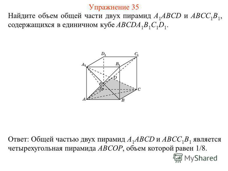 Найдите объем общей части двух пирамид A 1 ABCD и ABCC 1 B 1, содержащихся в единичном кубе ABCDA 1 B 1 C 1 D 1. Ответ: Общей частью двух пирамид A 1 ABCD и ABCC 1 B 1 является четырехугольная пирамида ABCOP, объем которой равен 1/8. Упражнение 35