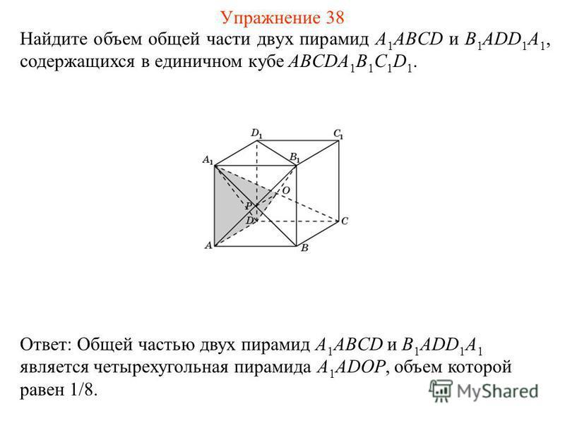Найдите объем общей части двух пирамид A 1 ABCD и B 1 ADD 1 A 1, содержащихся в единичном кубе ABCDA 1 B 1 C 1 D 1. Ответ: Общей частью двух пирамид A 1 ABCD и B 1 ADD 1 A 1 является четырехугольная пирамида A 1 ADOP, объем которой равен 1/8. Упражне